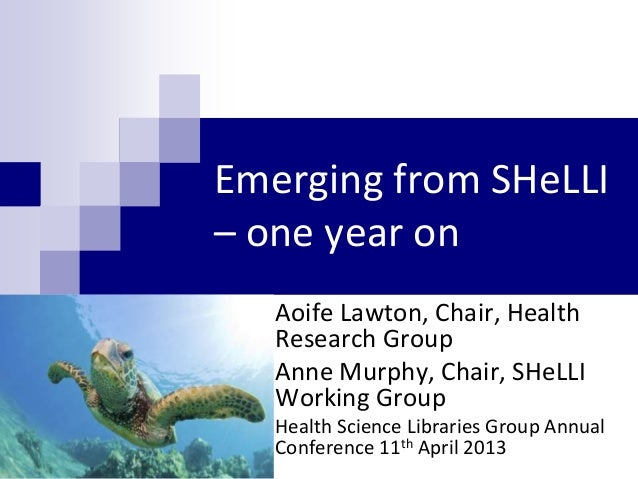 Emerging from SHeLLI– one year on   Aoife Lawton, Chair, Health   Research Group   Anne Murphy, Chair, SHeLLI   Working Gr...