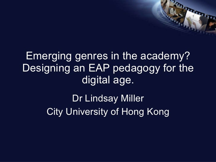 Emerging genres in the academy? Designing an EAP pedagogy for the digital age. Dr Lindsay Miller City University of Hong K...
