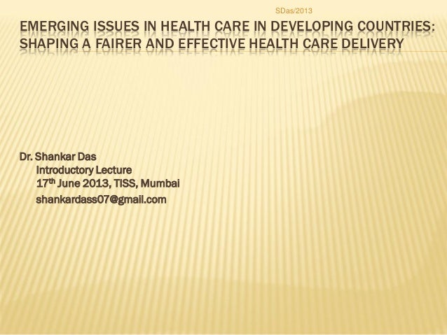 EMERGING ISSUES IN HEALTH CARE IN DEVELOPING COUNTRIES: SHAPING A FAIRER AND EFFECTIVE HEALTH CARE DELIVERY Dr. Shankar Da...