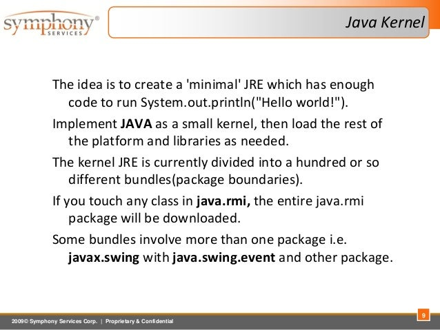 2009© Symphony Services Corp.   Proprietary & Confidential Java Kernel The idea is to create a 'minimal' JRE which has eno...