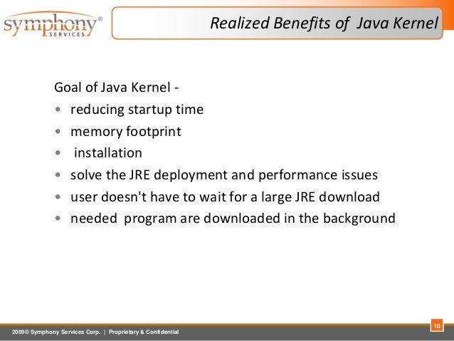 2009© Symphony Services Corp.   Proprietary & Confidential Realized Benefits of Java Kernel Goal of Java Kernel - • reduci...
