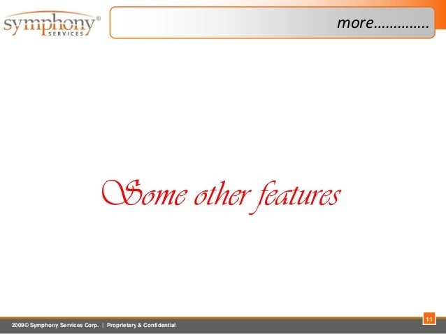 2009© Symphony Services Corp.   Proprietary & Confidential more………….. 11 Some other features