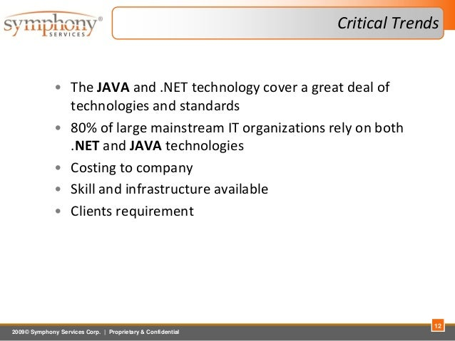 2009© Symphony Services Corp.   Proprietary & Confidential Critical Trends 12 • The JAVA and .NET technology cover a great...