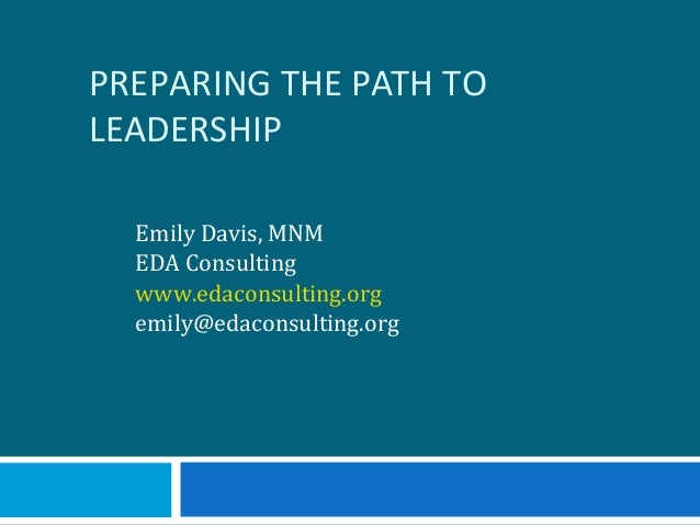PREPARING THE PATH TO LEADERSHIP Emily Davis, MNM EDA Consulting www.edaconsulting.org emily@edaconsulting.org