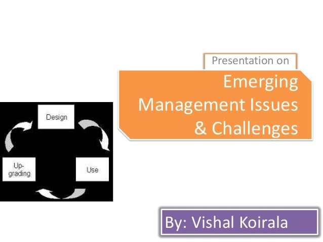 Presentation on  Emerging Introduction to Management Issues Management & Challenges  By: Vishal Koirala