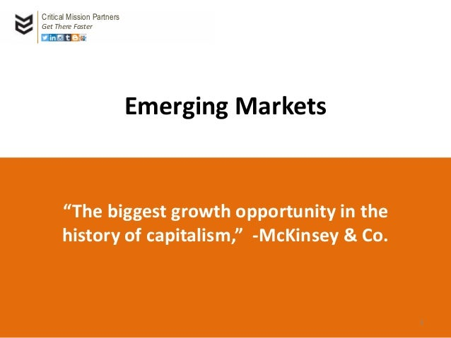 "Emerging Markets ""The biggest growth opportunity in the history of capitalism,"" -McKinsey & Co. Critical Mission Partners ..."