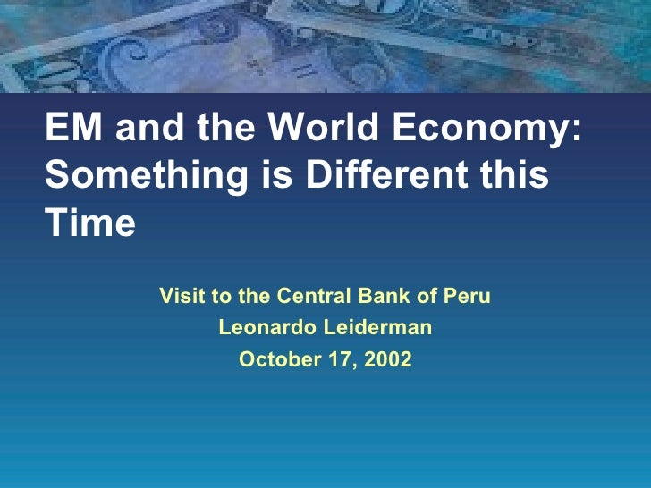 EM and the World Economy: Something is Different this Time Visit to the Central Bank of Peru Leonardo Leiderman October 17...
