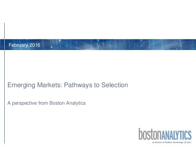 (A division of Pythhos Technology (P) Ltd.) A perspective from Boston Analytics Emerging Markets: Pathways to Selection Fe...