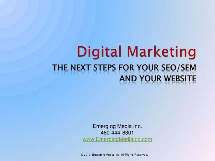 Digital Marketing<br />The Next Steps for Your SEO/SEM <br />AND YOUR WEBSITE<br />Emerging Media Inc.<br />480-444-6301<b...