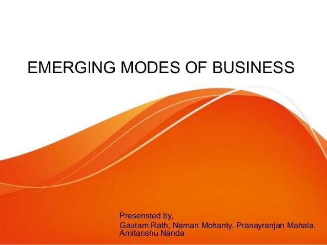 EMERGING MODES OF BUSINESS Presensted by, Gautam Rath, Naman Mohanty, Pranayranjan Mahala, Amitanshu Nanda