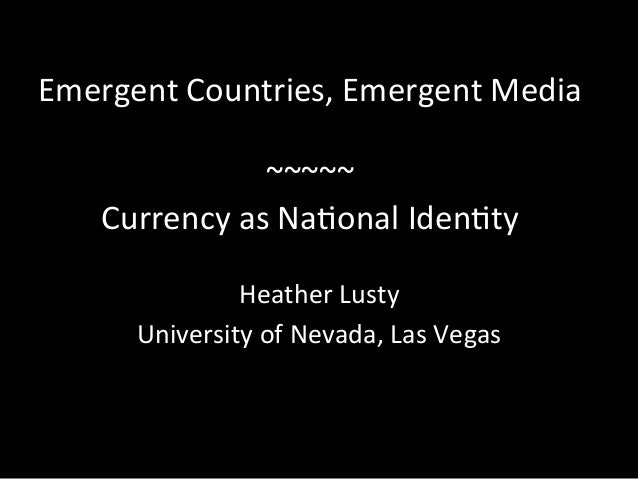 Emergent  Countries,  Emergent  Media      ~~~~~   Currency  as  Na6onal  Iden6ty   Heather  Lusty ...