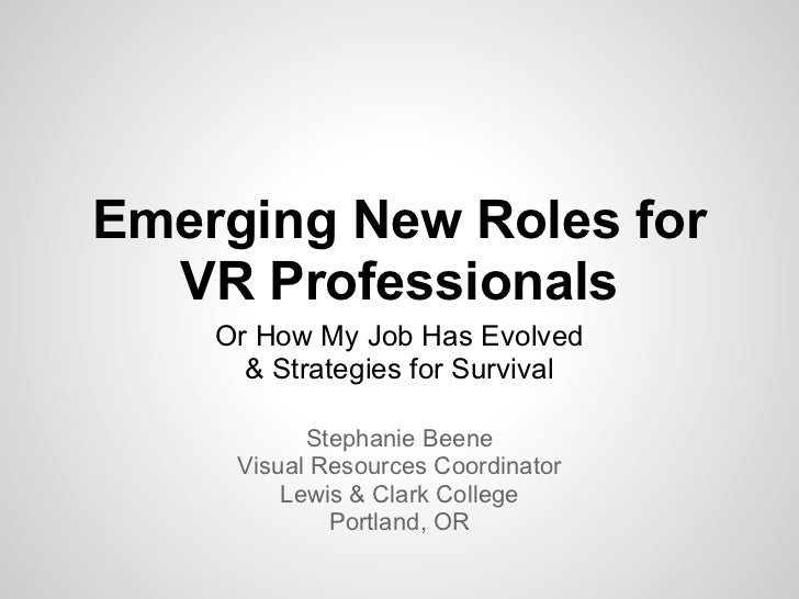 Emerging New Roles for  VR Professionals    Or How My Job Has Evolved      & Strategies for Survival           Stephanie B...