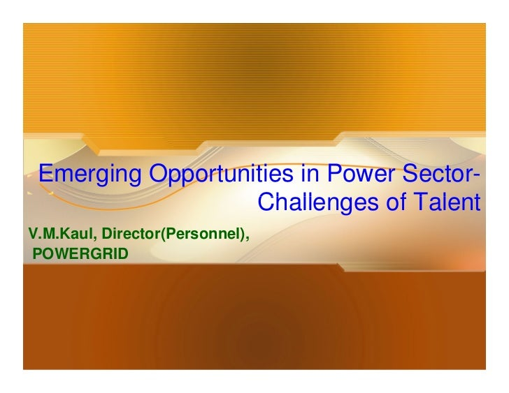 Emerging Opportunities in Power Sector-                   Challenges of TalentV.M.Kaul, Director(Personnel),POWERGRID