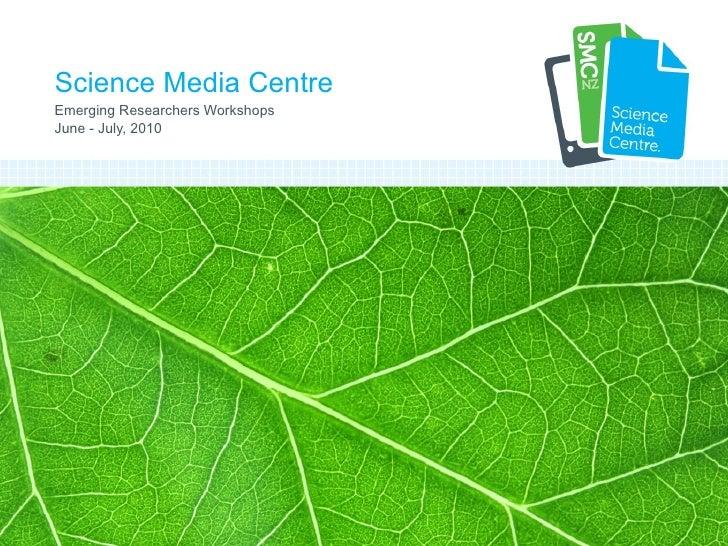 Science Media Centre Emerging Researchers Workshops June - July, 2010