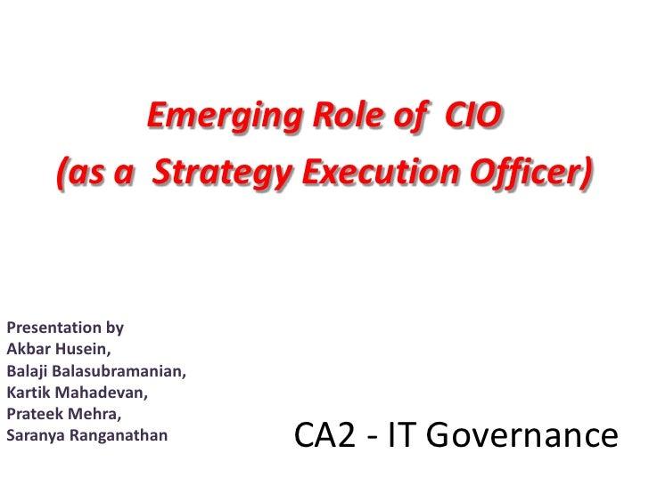Emerging Role of CIO       (as a Strategy Execution Officer)   Presentation by Akbar Husein, Balaji Balasubramanian, Karti...