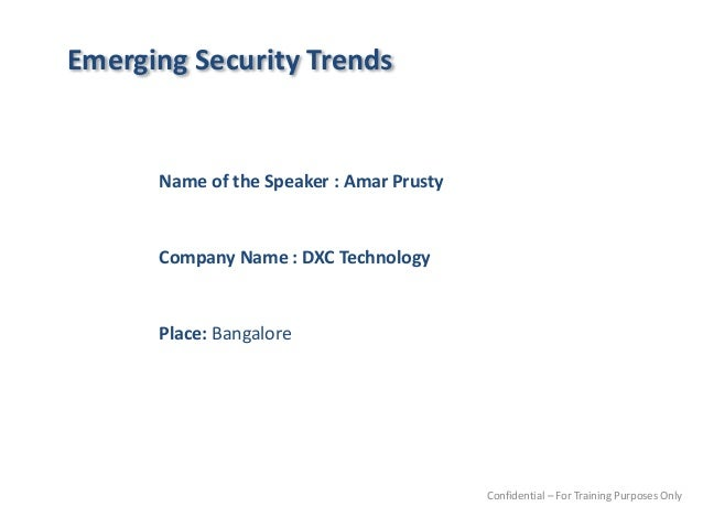 Emerging Security Trends Name of the Speaker : Amar Prusty Company Name : DXC Technology Place: Bangalore Confidential – F...