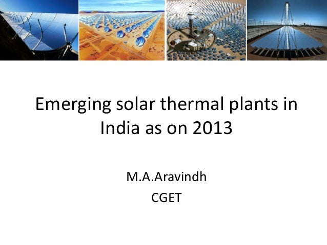Emerging solar thermal plants in India as on 2013 M.A.Aravindh CGET