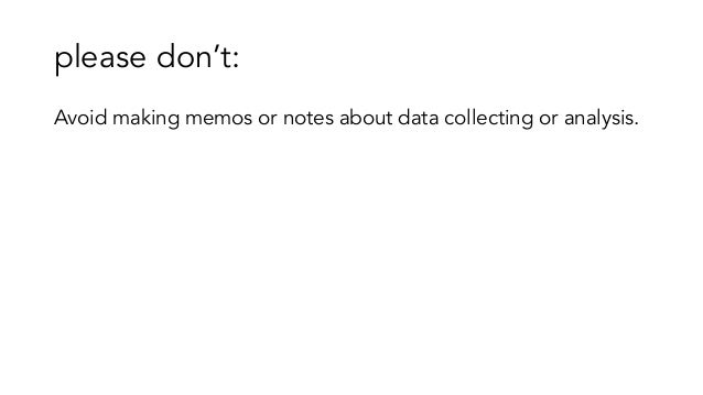 please don't: Avoid making memos or notes about data collecting or analysis.