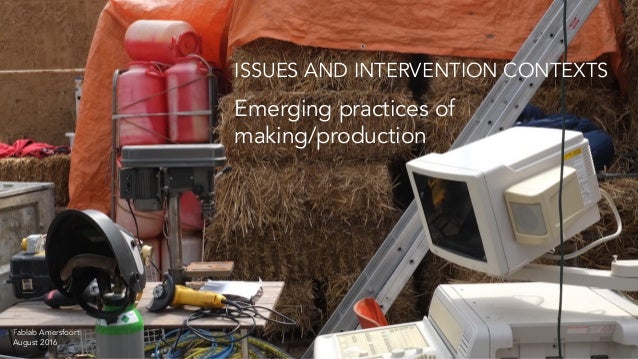 Emerging practices of making/production ISSUES AND INTERVENTION CONTEXTS Fablab Amersfoort August 2016