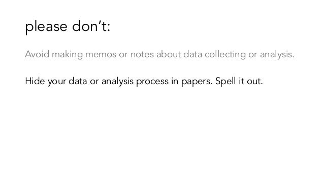 please don't: Avoid making memos or notes about data collecting or analysis. Hide your data or analysis process in papers....