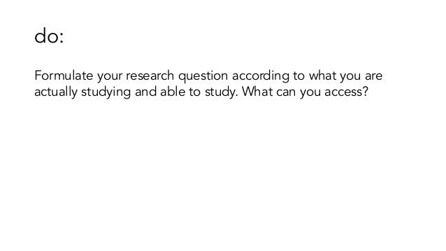 do: Formulate your research question according to what you are actually studying and able to study. What can you access?