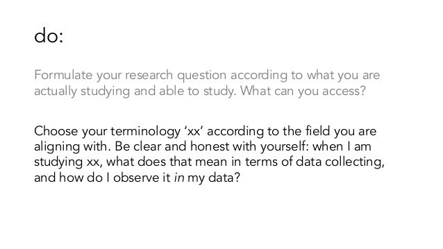 do: Formulate your research question according to what you are actually studying and able to study. What can you access? C...