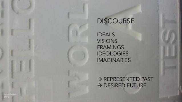 DISCOURSE IDEALS VISIONS FRAMINGS IDEOLOGIES IMAGINARIES à REPRESENTED PAST à DESIRED FUTURE Aalto Fablab 2013