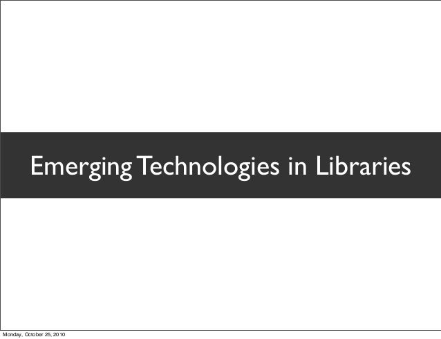 Emerging Technologies in Libraries Monday, October 25, 2010