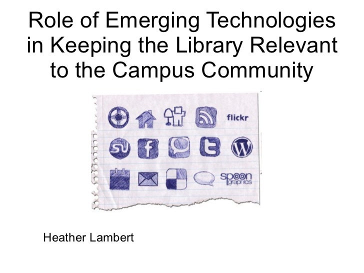 Role of Emerging Technologies in Keeping the Library Relevant to the Campus Community Heather Lambert