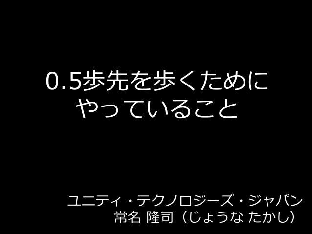 0.5歩先を歩くために やっていること ユニティ・テクノロジーズ・ジャパン 常名 隆司(じょうな たかし)