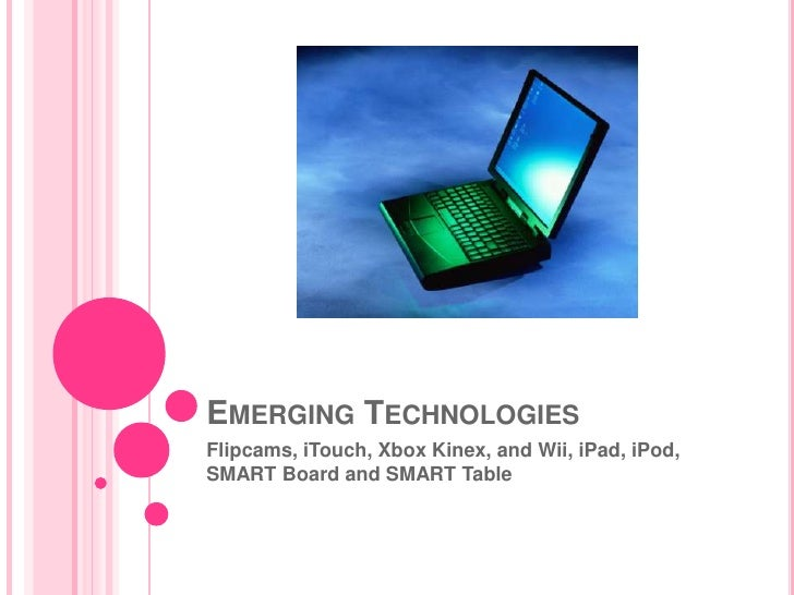 Emerging Technologies <br />Flipcams, iTouch, Xbox Kinex, and Wii, iPad, iPod, SMART Board and SMART Table<br />