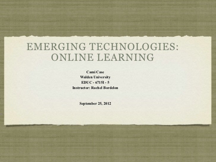 EMERGING TECHNOLOGIES:        ONLINE LEARNING                    Cami Case                Walden University               ...
