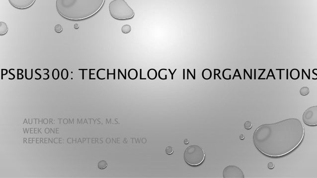 PSBUS300: TECHNOLOGY IN ORGANIZATIONS AUTHOR: TOM MATYS, M.S. WEEK ONE REFERENCE: CHAPTERS ONE & TWO