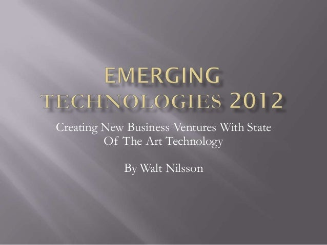 Creating New Business Ventures With State         Of The Art Technology            By Walt Nilsson