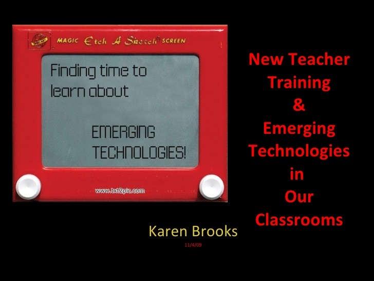New Teacher Training & Emerging Technologies in  Our Classrooms Karen Brooks 11/4/09