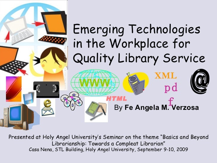 By  Fe Angela M. Verzosa Emerging Technologies  in the Workplace for Quality Library Service Presented at Holy Angel Unive...