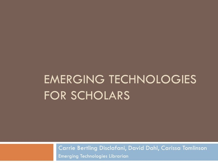 EMERGING TECHNOLOGIES  FOR SCHOLARS  Carrie Bertling Disclafani, David Dahl, Carissa Tomlinson Emerging Technologies Libra...