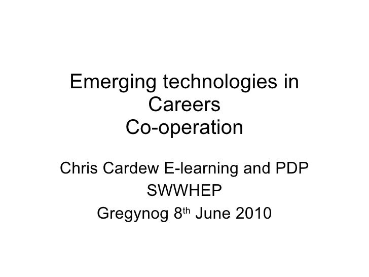 Emerging technologies in Careers Co-operation Chris Cardew E-learning and PDP SWWHEP Gregynog 8 th  June 2010