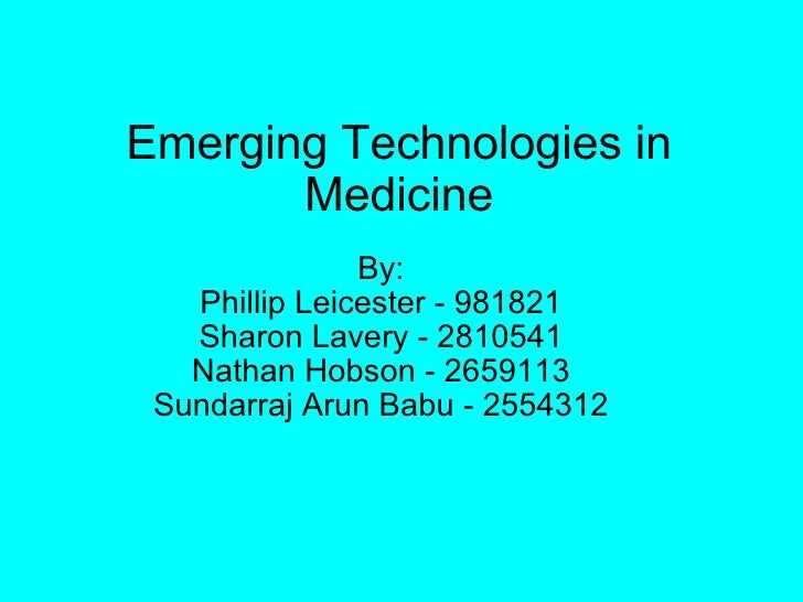 Emerging Technologies in Medicine By: Phillip Leicester - 981821 Sharon Lavery - 2810541 Nathan Hobson - 2659113 Sundarraj...