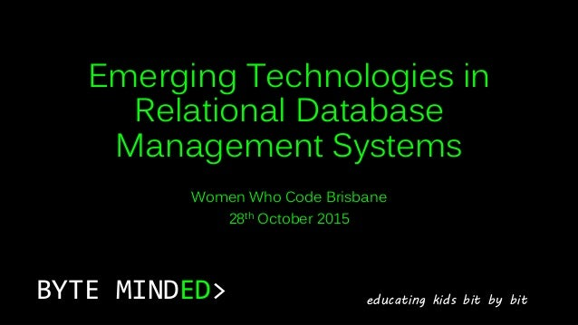 Emerging Technologies in Relational Database Management Systems Women Who Code Brisbane 28th October 2015 BYTE MINDED> edu...