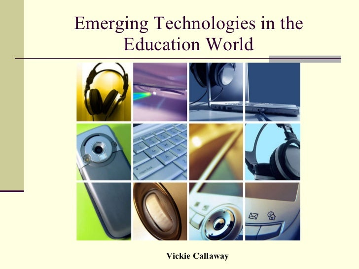 Emerging Technologies in the Education World Vickie Callaway