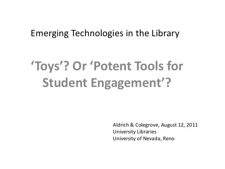 Emerging Technologies in the Library<br />'Toys'? Or 'Potent Tools for Student Engagement'?<br />Aldrich & Colegrove, Augu...