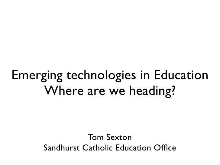 Emerging technologies in Education      Where are we heading?                   Tom Sexton      Sandhurst Catholic Educati...