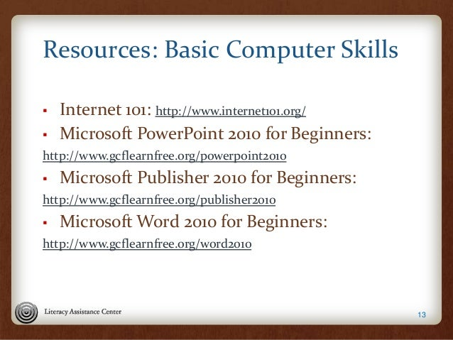 Resources: Basic Computer Skills ▪ Internet 101: http://www.internet101.org/ ▪ Microsoft PowerPoint 2010 for Beginners: ht...