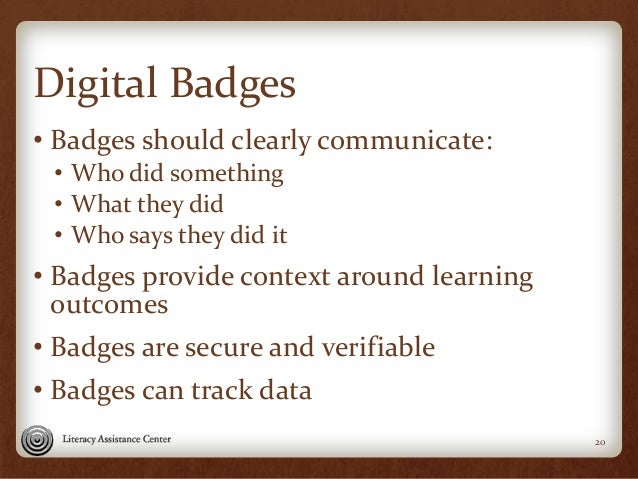Digital Badges • Badges should clearly communicate: • Who did something • What they did • Who says they did it • Badges pr...