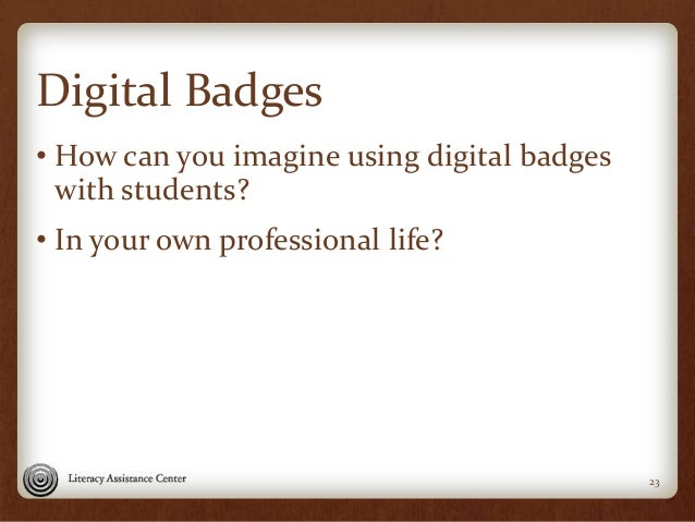 Digital Badges • How can you imagine using digital badges with students? • In your own professional life? 23