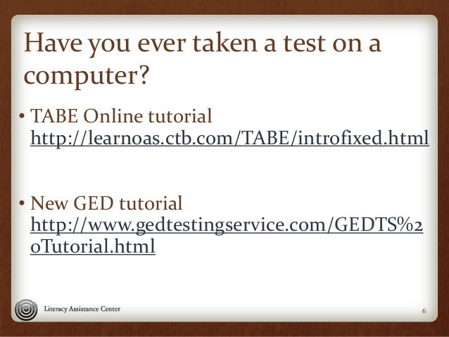 Have you ever taken a test on a computer? • TABE Online tutorial http://learnoas.ctb.com/TABE/introfixed.html • New GED tu...