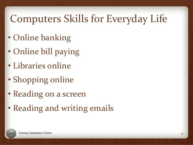 Computers Skills for Everyday Life • Online banking • Online bill paying • Libraries online • Shopping online • Reading on...