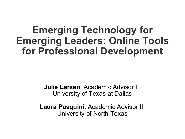 Emerging Technology for Emerging Leaders: Online Tools for Professional Development <ul><li>Julie Larsen , Academic Adviso...