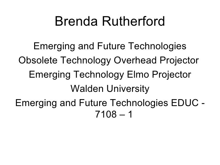 Brenda Rutherford <ul><li>Emerging and Future Technologies </li></ul><ul><li>Obsolete Technology Overhead Projector  </li>...